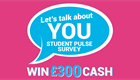 Let's talk about you. Student Pulse Survey. Win £300 cash.